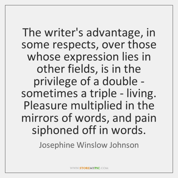 The writer's advantage, in some respects, over those whose expression lies in ...