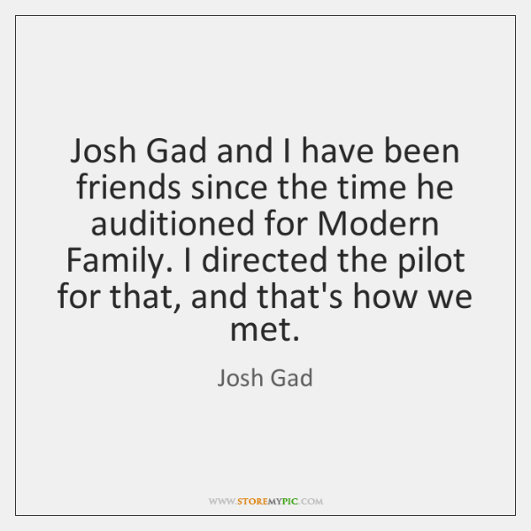 Josh Gad and I have been friends since the time he auditioned ...
