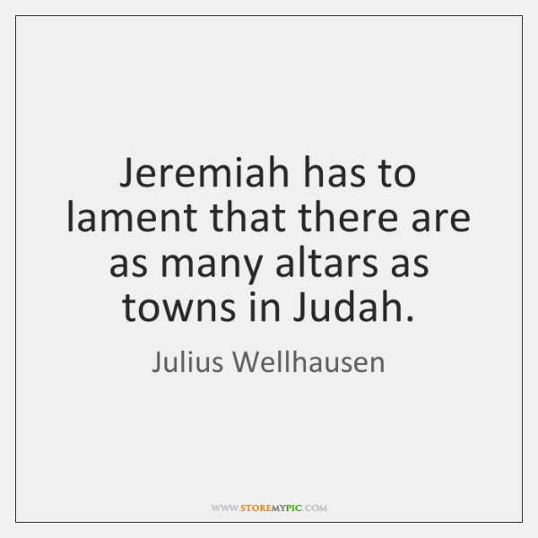 Jeremiah has to lament that there are as many altars as towns ...
