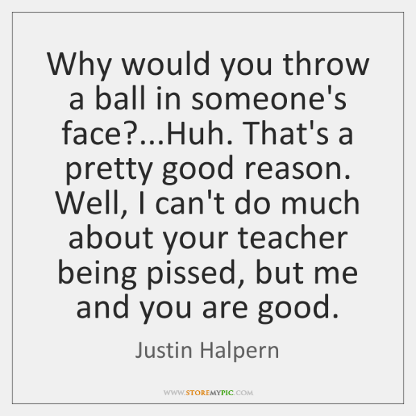 Why would you throw a ball in someone's face?...Huh. That's a ...