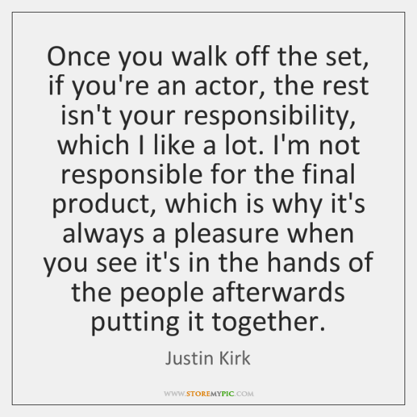 Once you walk off the set, if you're an actor, the rest ...