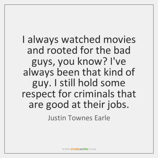 I always watched movies and rooted for the bad guys, you know? ...