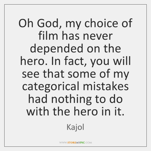 Oh God, my choice of film has never depended on the hero. ...