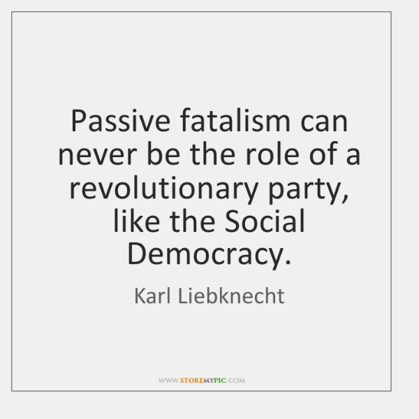 Passive fatalism can never be the role of a revolutionary party, like ...