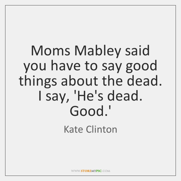 Moms Mabley said you have to say good things about the dead. ...