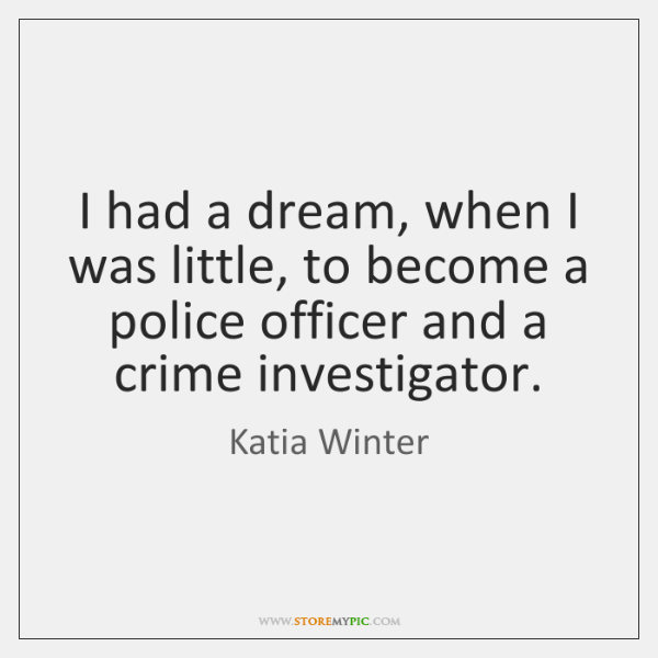 I had a dream, when I was little, to become a police ...