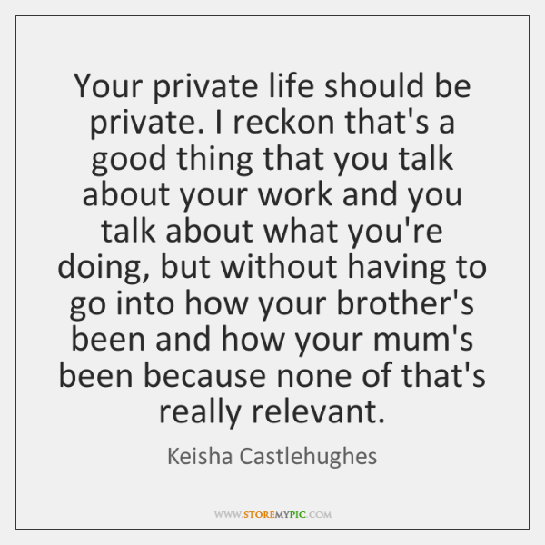 Your private life should be private. I reckon that's a good thing ...