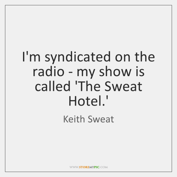 I'm syndicated on the radio - my show is called 'The Sweat ...