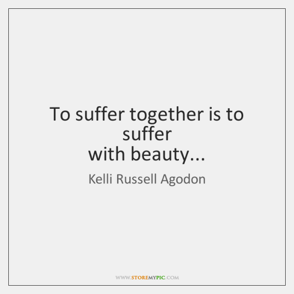 To suffer together is to suffer   with beauty...