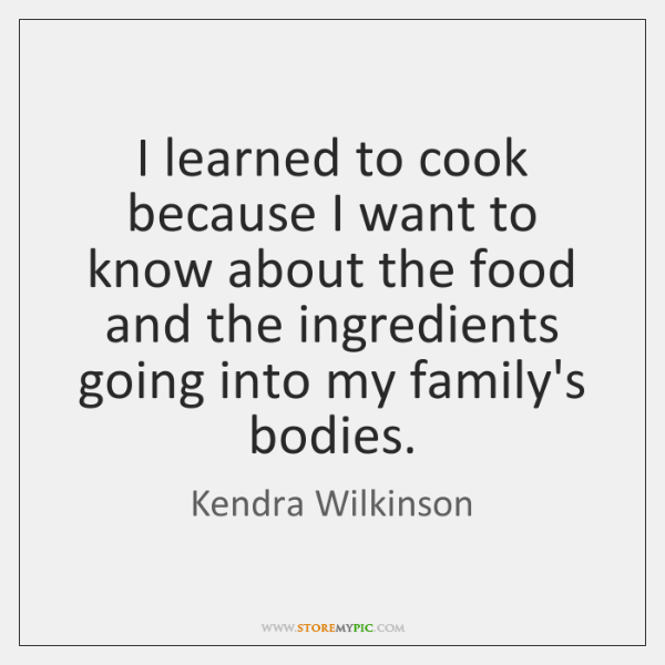 I learned to cook because I want to know about the food ...