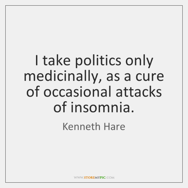 I take politics only medicinally, as a cure of occasional attacks of ...