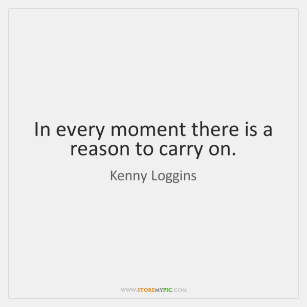 In every moment there is a reason to carry on.