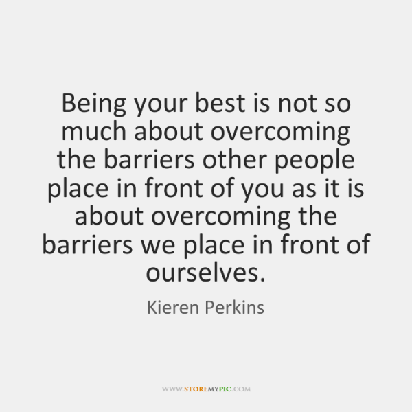 Being your best is not so much about overcoming the barriers other ...