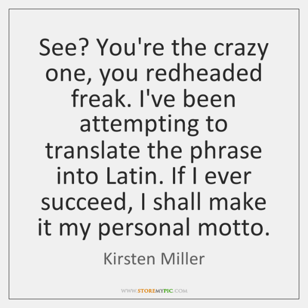 See? You're the crazy one, you redheaded freak. I've been attempting to ...