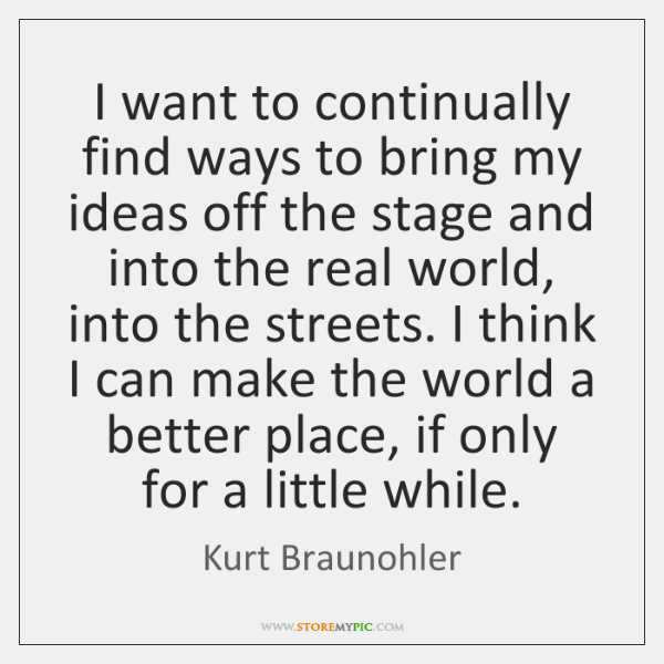 I want to continually find ways to bring my ideas off the ...