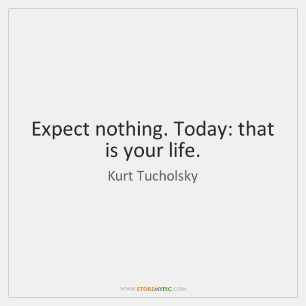 Expect nothing. Today: that is your life.