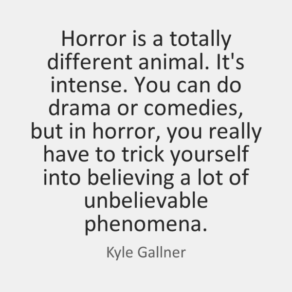 Horror is a totally different animal. It's intense. You can do drama ...