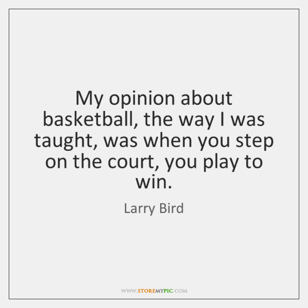 My opinion about basketball, the way I was taught, was when you ...