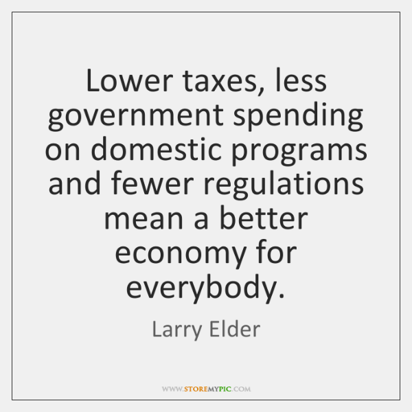 Lower taxes, less government spending on domestic programs and fewer regulations mean ...
