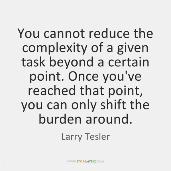 You cannot reduce the complexity of a given task beyond a certain ...