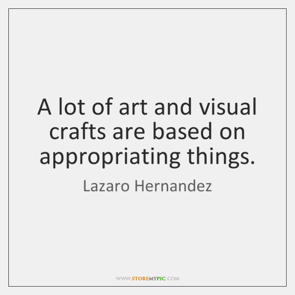 A lot of art and visual crafts are based on appropriating things.