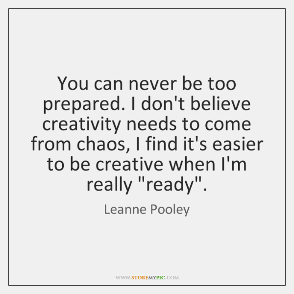 You can never be too prepared. I don't believe creativity needs to ...