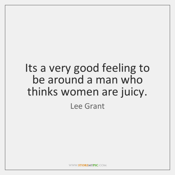 Its a very good feeling to be around a man who thinks ...