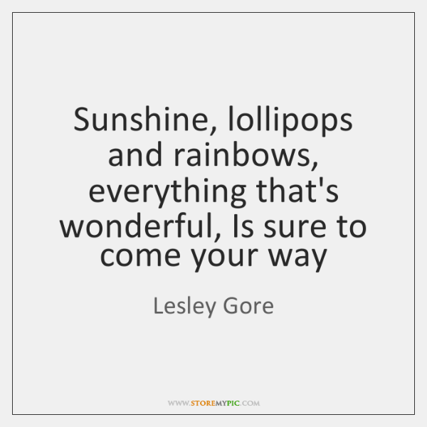 Sunshine, lollipops and rainbows, everything that's wonderful, Is sure to come your ...