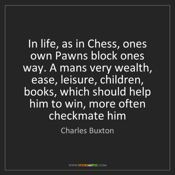 Charles Buxton: In life, as in Chess, ones own Pawns block ones way....
