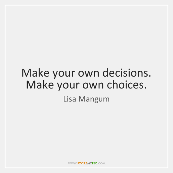 Make your own decisions. Make your own choices.