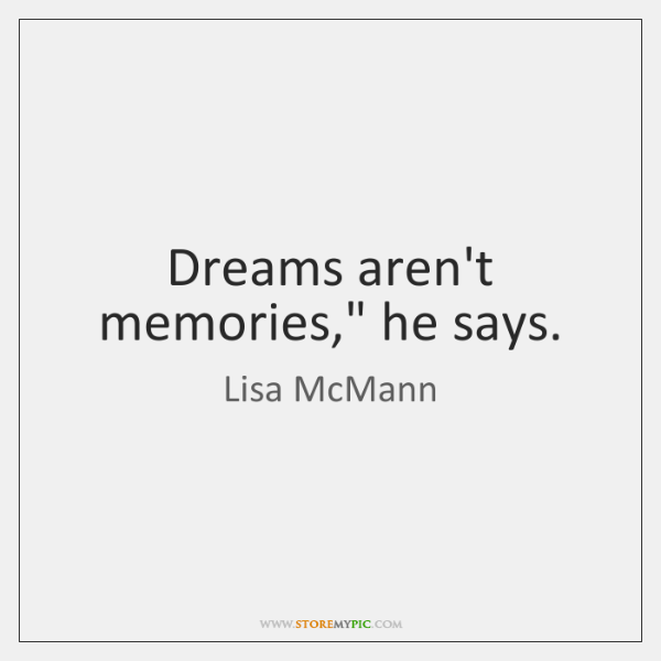 Dreams aren't memories,