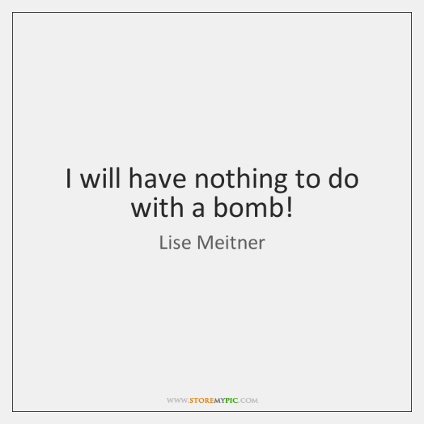 I will have nothing to do with a bomb!