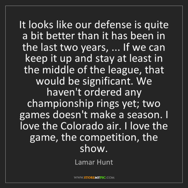 Lamar Hunt: It looks like our defense is quite a bit better than...