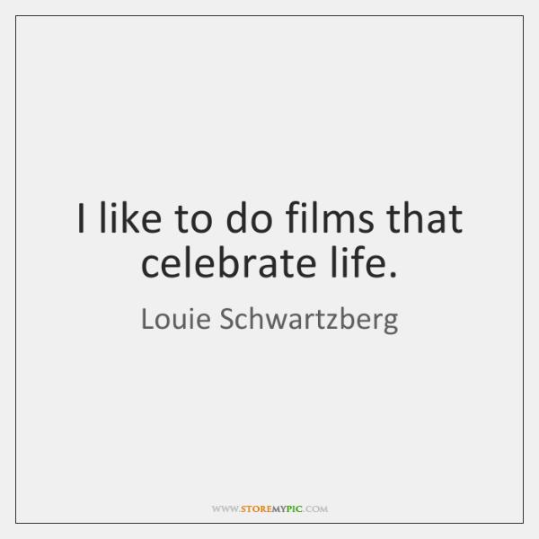 I like to do films that celebrate life.