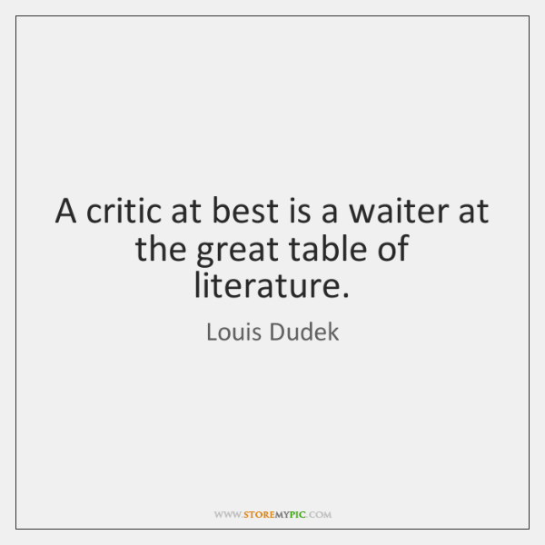 A critic at best is a waiter at the great table of ...