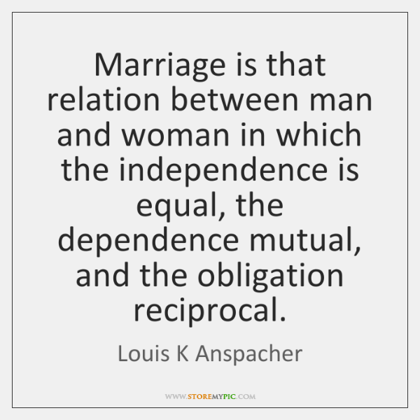 Marriage is that relation between man and woman in which the independence ...