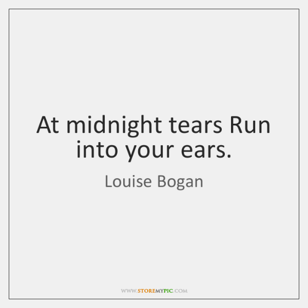 At midnight tears Run into your ears.