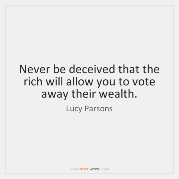 Never be deceived that the rich will allow you to vote away ...