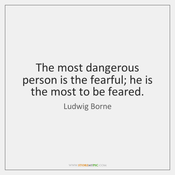 The most dangerous person is the fearful; he is the most to ...