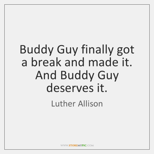 Buddy Guy finally got a break and made it. And Buddy Guy ...