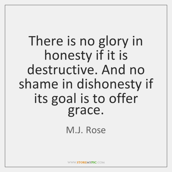 There is no glory in honesty if it is destructive. And no ...