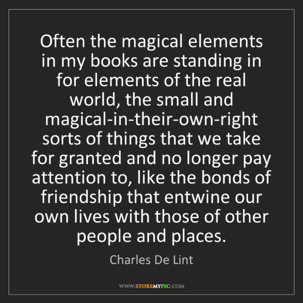 Charles De Lint: Often the magical elements in my books are standing in...
