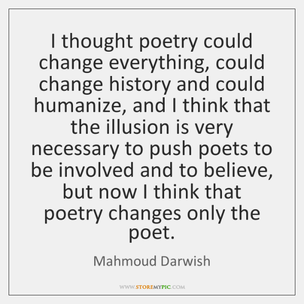 I thought poetry could change everything, could change history and could humanize, ...