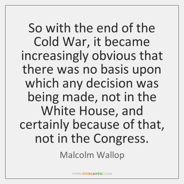 So with the end of the Cold War, it became increasingly obvious ...