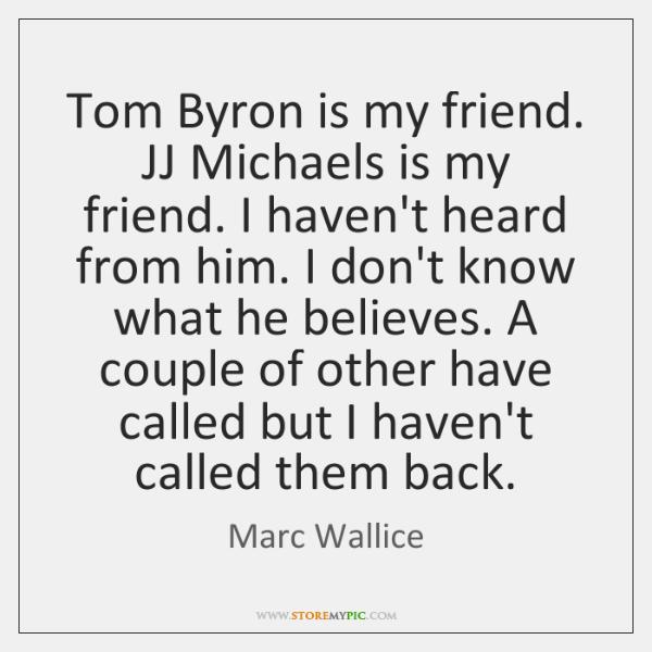 Tom Byron is my friend. JJ Michaels is my friend. I haven't ...