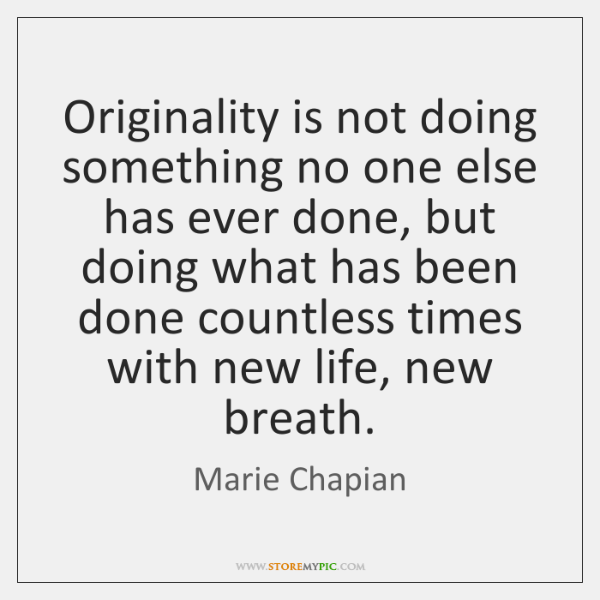 Originality is not doing something no one else has ever done, but ...