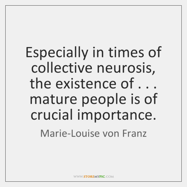 Especially in times of collective neurosis, the existence of . . . mature people is ...