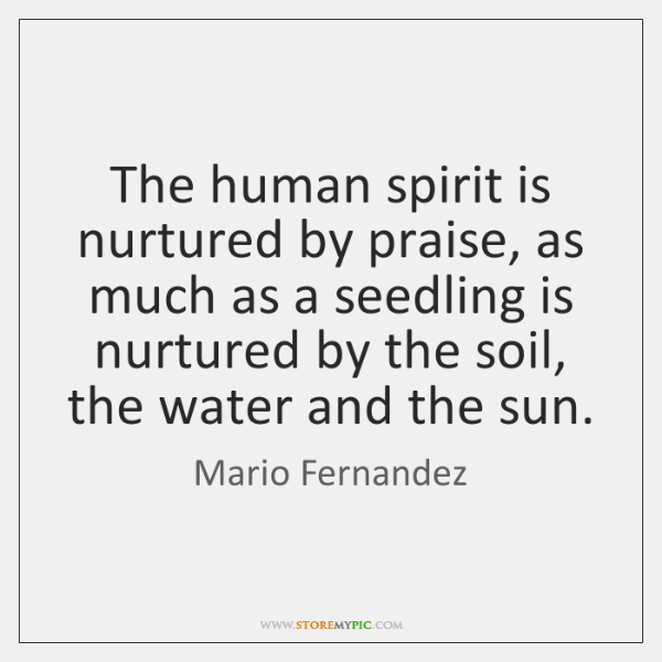 The human spirit is nurtured by praise, as much as a seedling ...
