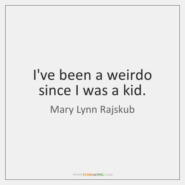 I've been a weirdo since I was a kid.