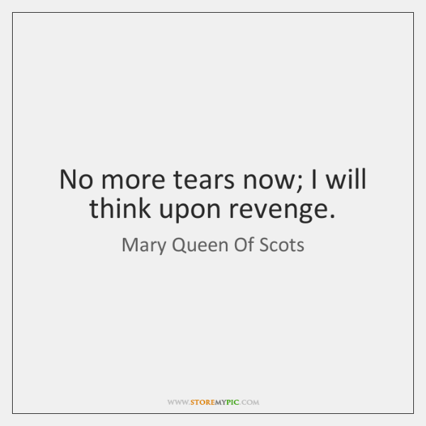 No more tears now; I will think upon revenge.
